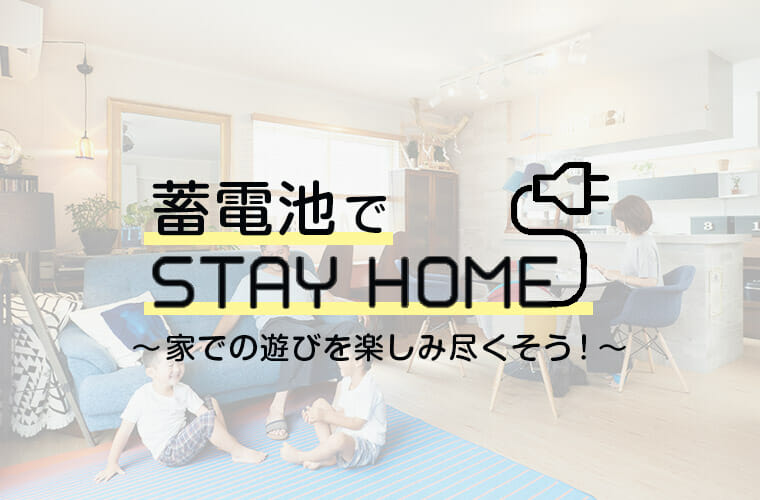 STAY HOMEで蓄電池が大活躍!?家での遊びを楽しみ尽くそう!