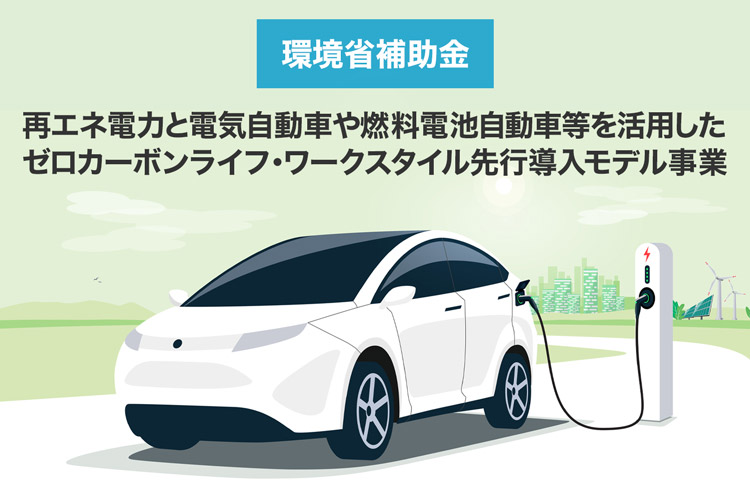 「再エネ電力と電気自動車や燃料電池自動車等を活用した ゼロカーボンライフ・ ワークスタイル先行導入モデル事業」