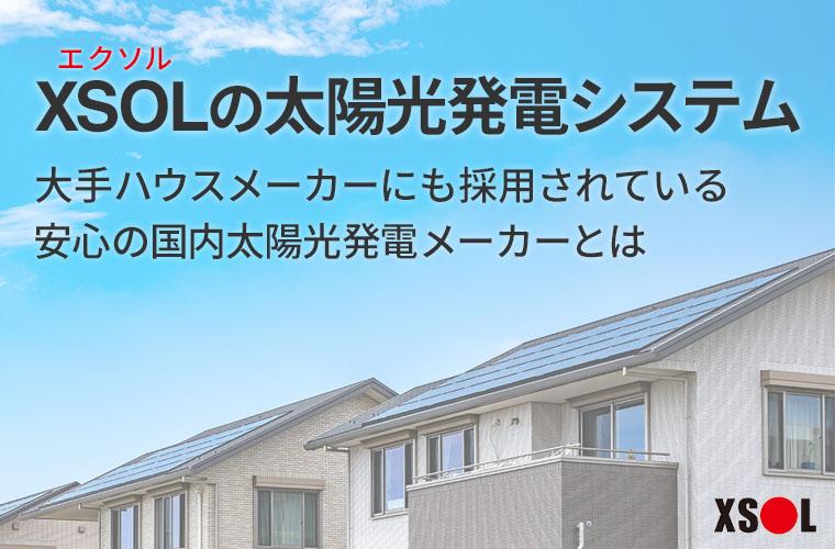 XSOL(エクソル)の太陽光発電システム。大手ハウスメーカーにも採用されている安心の国内太陽光発電メーカーとは